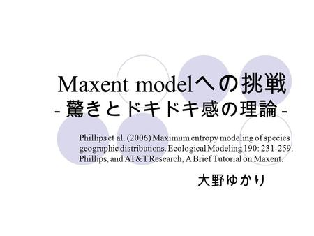 Maxent model への挑戦 - 驚きとドキドキ感の理論 - 大野ゆかり Phillips et al. (2006) Maximum entropy modeling of species geographic distributions. Ecological Modeling 190: 231-259.