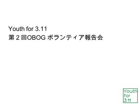 Youth for 3.11 第2回 OBOG ボランティア報告会. 生きる Youth for 3.11 事務局報告 運営メンバー: 32 名( 6/4 現在) ・学生登録者数: 2500 名以上( 6/4 現在) ・ボランティア参加者数: 263 名( 6/4 現在) ・ NPO 申請受理(