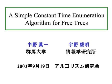 A Simple Constant Time Enumeration Algorithm for Free Trees 中野 眞一 宇野 毅明 群馬大学 情報学研究所 2003 年 9 月 19 日 アルゴリズム研究会.