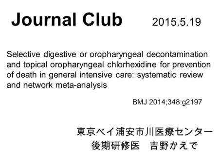 Journal Club 2015.5.19 東京ベイ浦安市川医療センター 後期研修医 吉野かえで BMJ 2014;348:g2197 Selective digestive or oropharyngeal decontamination and topical oropharyngeal chlorhexidine.