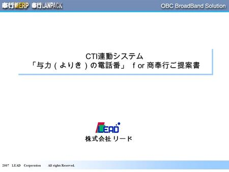 2007 LEAD Corporation All rights Reserved. CTI 連動システム 「与力(よりき)の電話番」 f or 商奉行ご提案書 株式会社 リード.