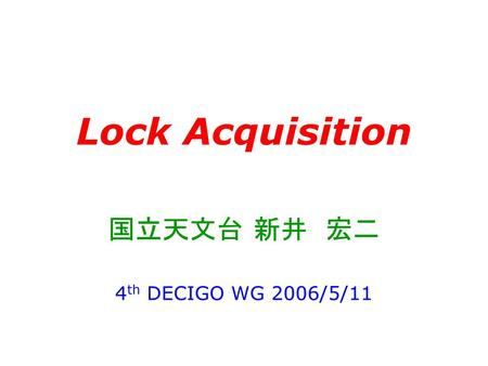 Lock Acquisition 国立天文台 新井 宏二 4th DECIGO WG 2006/5/11.