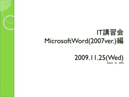 IT講習会 MicrosoftWord(2007ver.)編 (Wed) Edited by KON