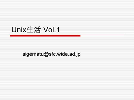 Unix生活 Vol.1 sigematu@sfc.wide.ad.jp.
