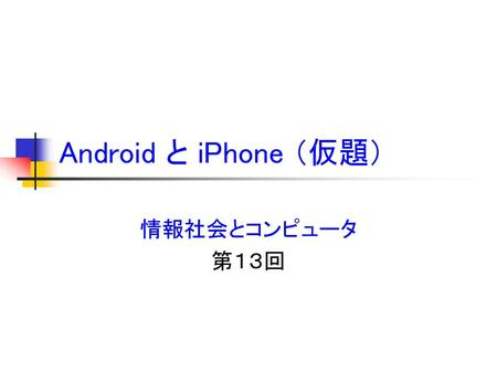 Android と iPhone (仮題) 情報社会とコンピュータ 第13回