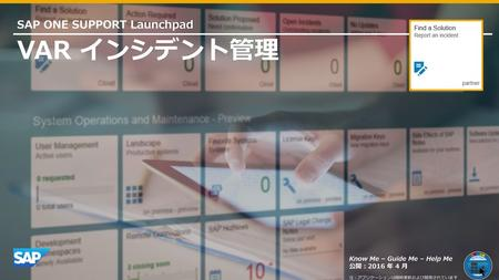 VAR インシデント管理 SAP ONE SUPPORT Launchpad Know Me – Guide Me – Help Me