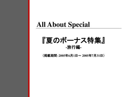 All About Special 『夏のボーナス特集』 -旅行編- (掲載期間:2005年6月1日~ 2005年7月31日)