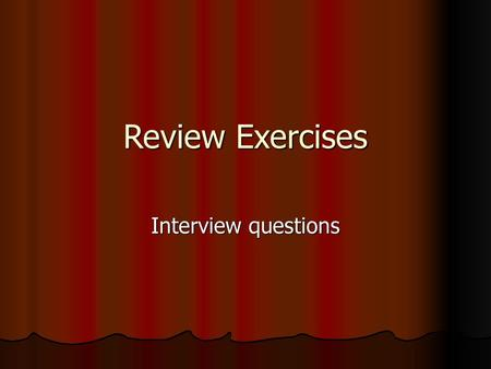 Review Exercises Interview questions.