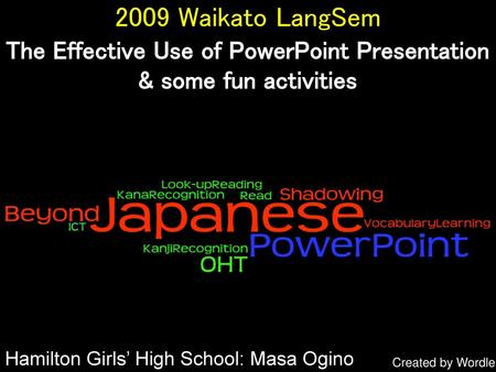 2009 Waikato LangSem The Effective Use of PowerPoint Presentation & some fun activities Hamilton Girls' High School: Masa Ogino Created by Wordle.