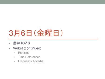 3月6日(金曜日) 漢字 #6-10 Verbs! (continued) Particles Time References