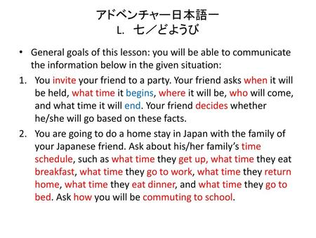 アドベンチャー日本語一 L. 七/どようび General goals of this lesson: you will be able to communicate the information below in the given situation: You invite your friend.