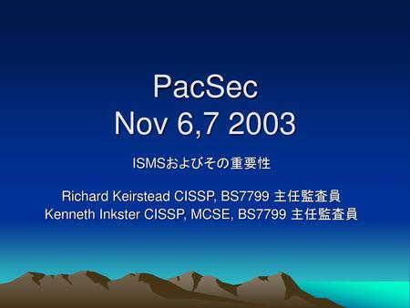 PacSec Nov 6, ISMSおよびその重要性 Richard Keirstead CISSP, BS7799 主任監査員