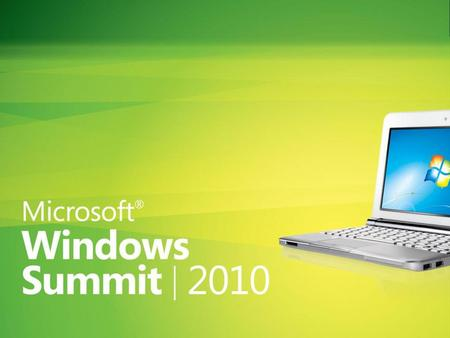 Windows Summit 2010 3/13/2017 © 2010 Microsoft Corporation. All rights reserved. Microsoft, Windows, Windows Vista and other product names are or may be.