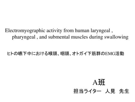 Electromyographic activity from human laryngeal ,   pharyngeal , and submental muscles during swallowing ヒトの嚥下中における喉頭、咽頭、オトガイ下筋群のEMG活動 A班      担当ライター 人見 先生.