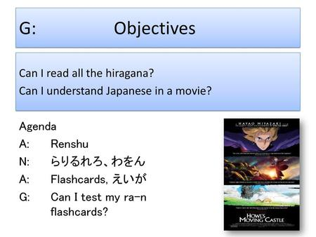 G:			Objectives Can I read all the hiragana? Can I understand Japanese in a movie? Agenda A:		Renshu N:		らりるれろ、わをん A:		Flashcards, えいが G:		Can I test.
