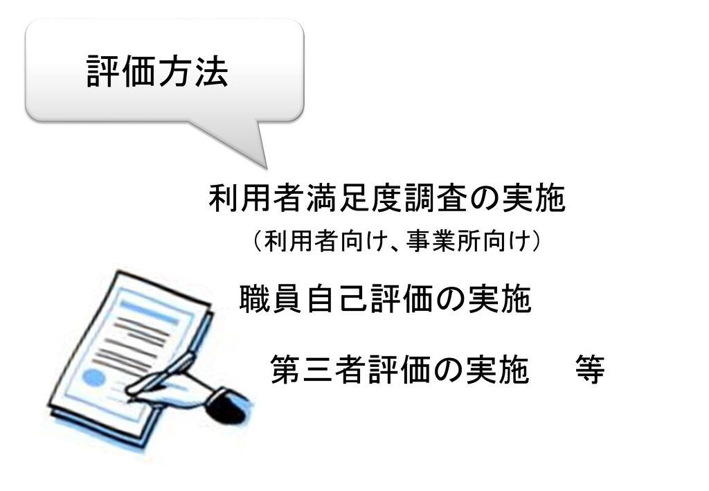 評価方法 利用者満足度調査の実施 (利用者向け、事業所向け) 職員自己評価の実施 第三者評価の実施 等