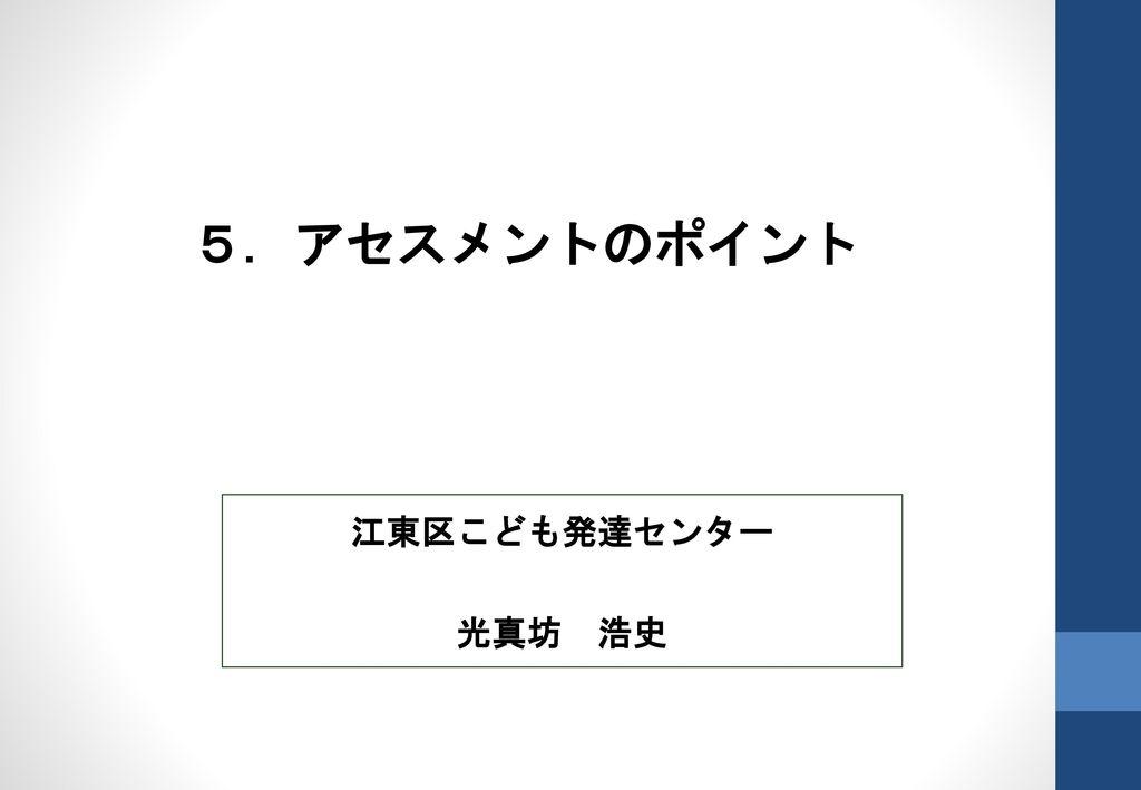 5.アセスメントのポイント 江東区こども発達センター 光真坊 浩史