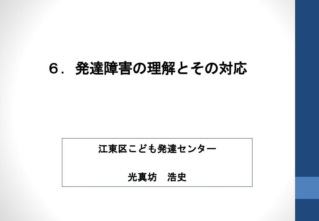 6.発達障害の理解とその対応 江東区こども発達センター 光真坊 浩史