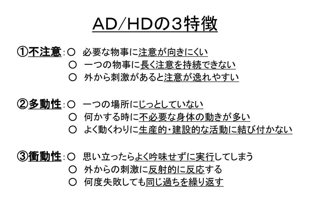 AD/HDの3特徴 ①不注意:○ 必要な物事に注意が向きにくい ②多動性:○ 一つの場所にじっとしていない