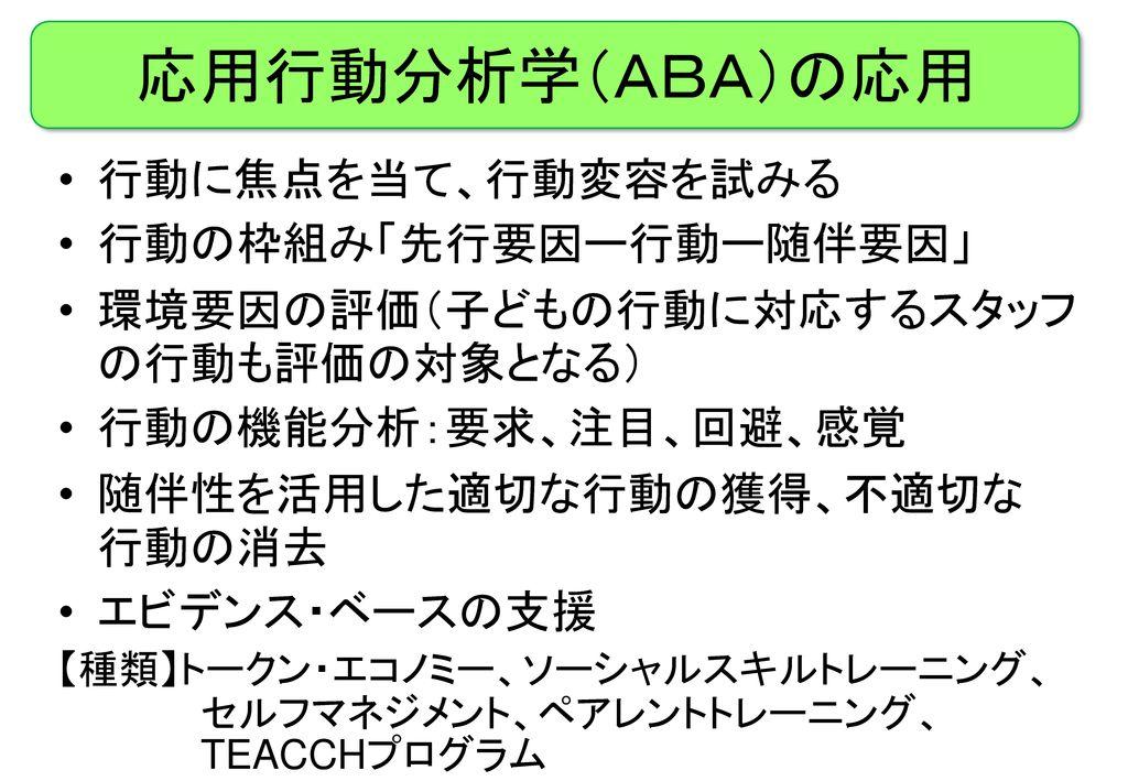 応用行動分析学(ABA)の応用 行動に焦点を当て、行動変容を試みる 行動の枠組み「先行要因ー行動ー随伴要因」