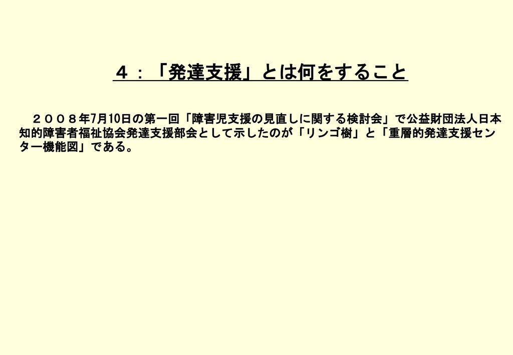 4:「発達支援」とは何をすること 2008年7月10日の第一回「障害児支援の見直しに関する検討会」で公益財団法人日本知的障害者福祉協会発達支援部会として示したのが「リンゴ樹」と「重層的発達支援センター機能図」である。