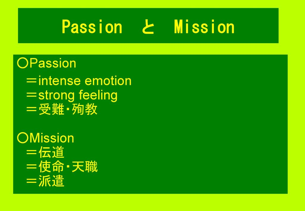 Passion と Mission ○Passion =intense emotion =strong feeling =受難・殉教