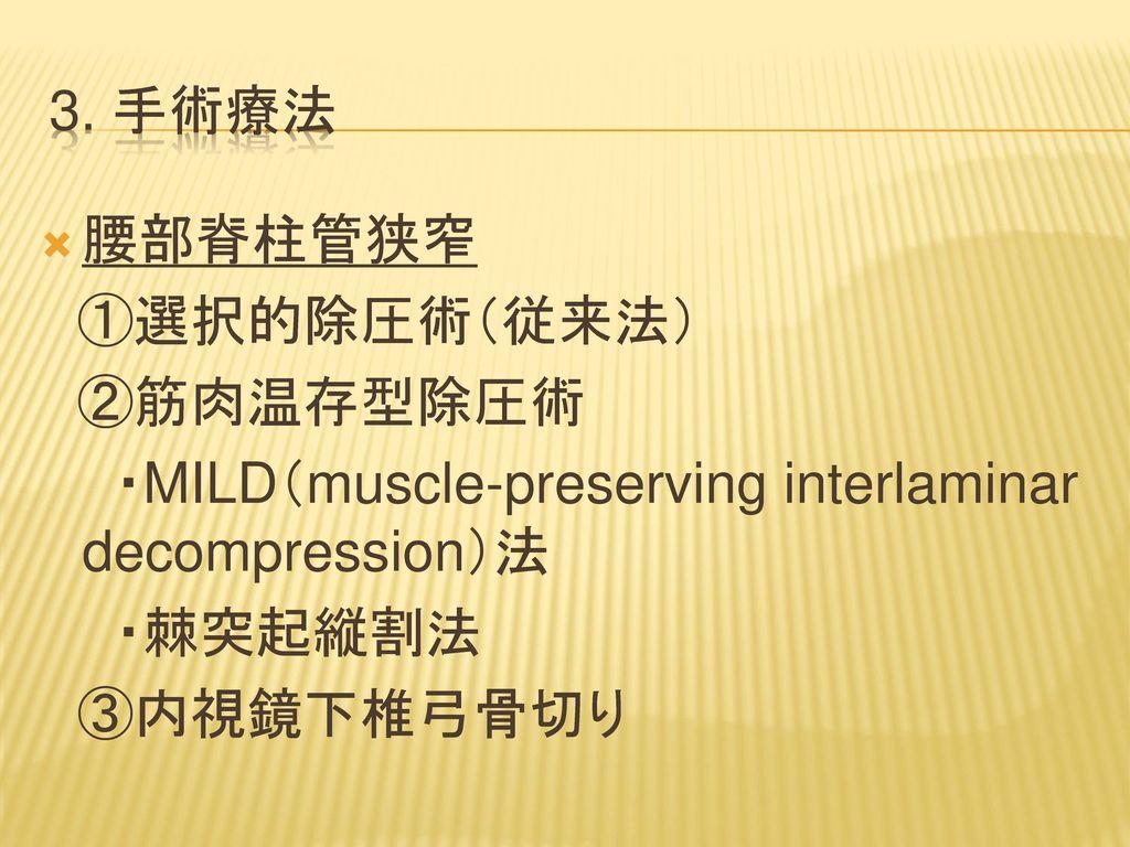 3. 手術療法 腰部脊柱管狭窄. ①選択的除圧術(従来法) ②筋肉温存型除圧術. ・MILD(muscle-preserving interlaminar decompression)法.