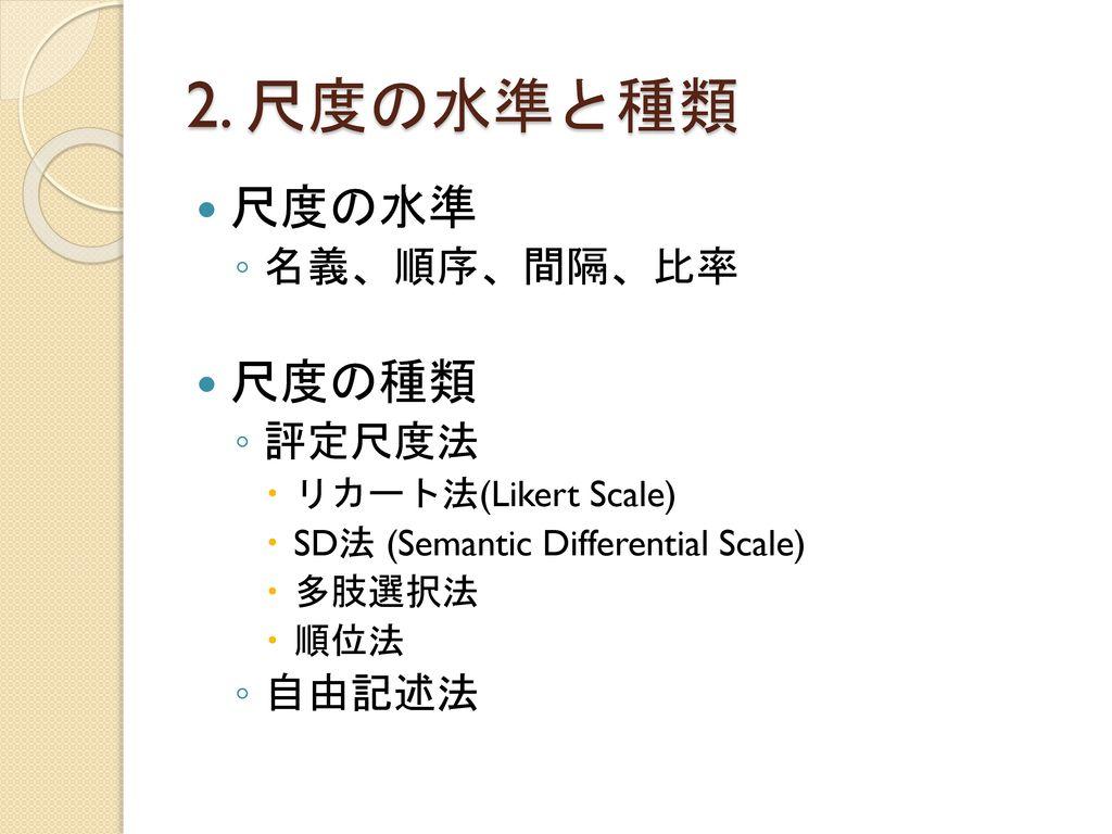 2. 尺度の水準と種類 尺度の水準 尺度の種類 名義、順序、間隔、比率 評定尺度法 自由記述法 リカート法(Likert Scale)