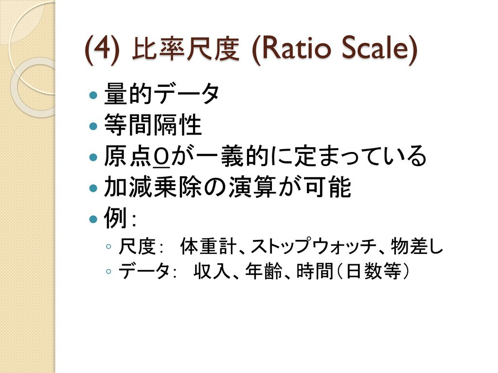 (4) 比率尺度 (Ratio Scale) 量的データ 等間隔性 原点0が一義的に定まっている 加減乗除の演算が可能 例: