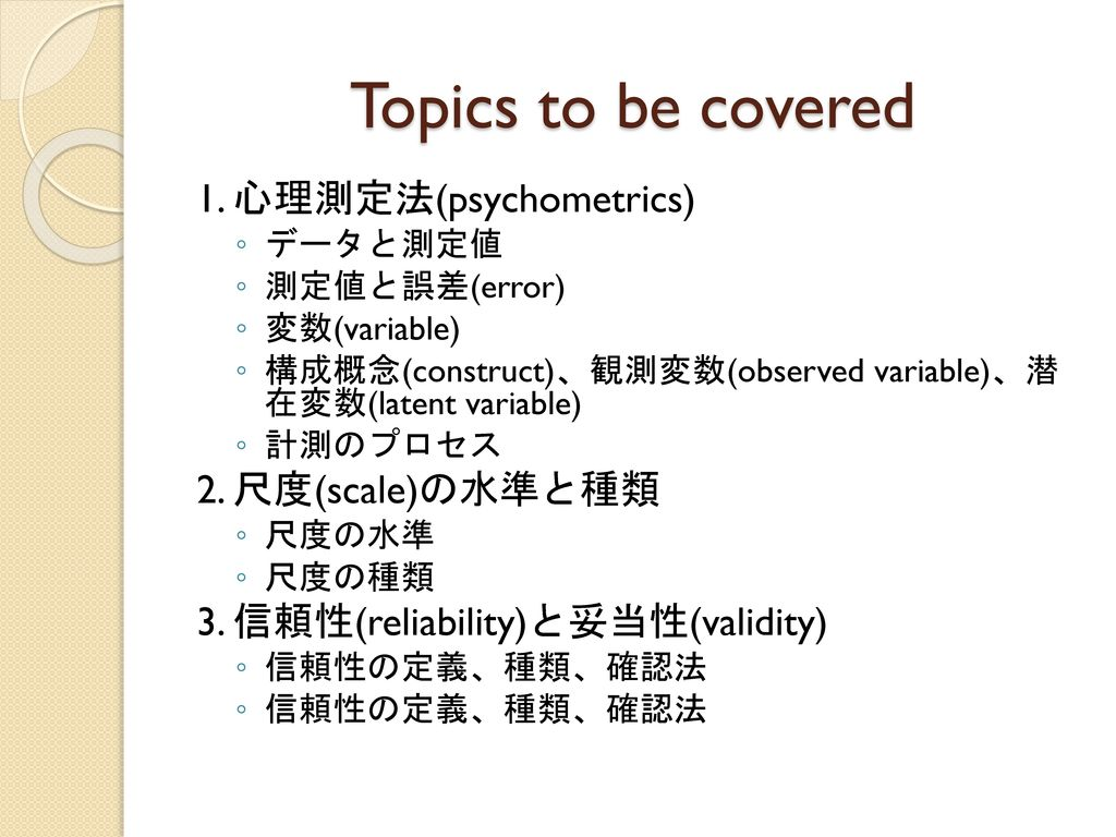 Topics to be covered 1. 心理測定法(psychometrics) 2. 尺度(scale)の水準と種類