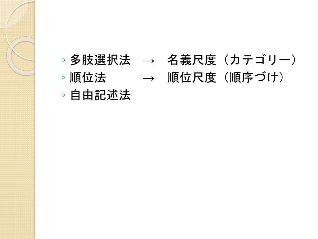 多肢選択法 → 名義尺度(カテゴリー) 順位法 → 順位尺度(順序づけ) 自由記述法