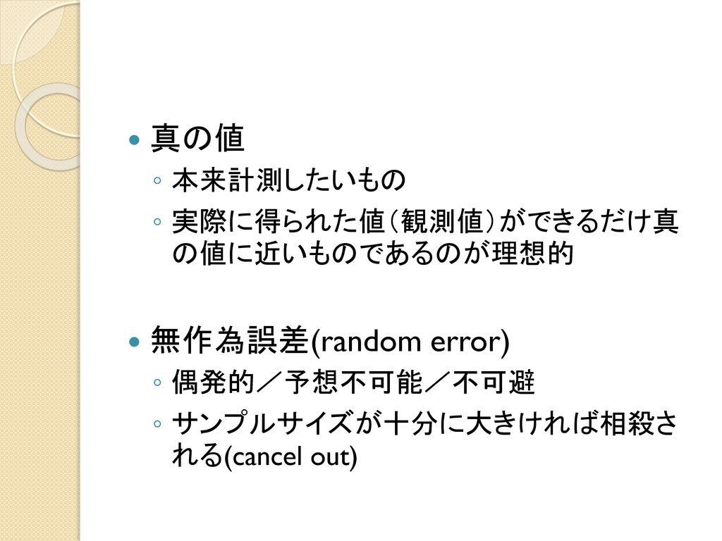 真の値 無作為誤差(random error) 本来計測したいもの 実際に得られた値(観測値)ができるだけ真 の値に近いものであるのが理想的