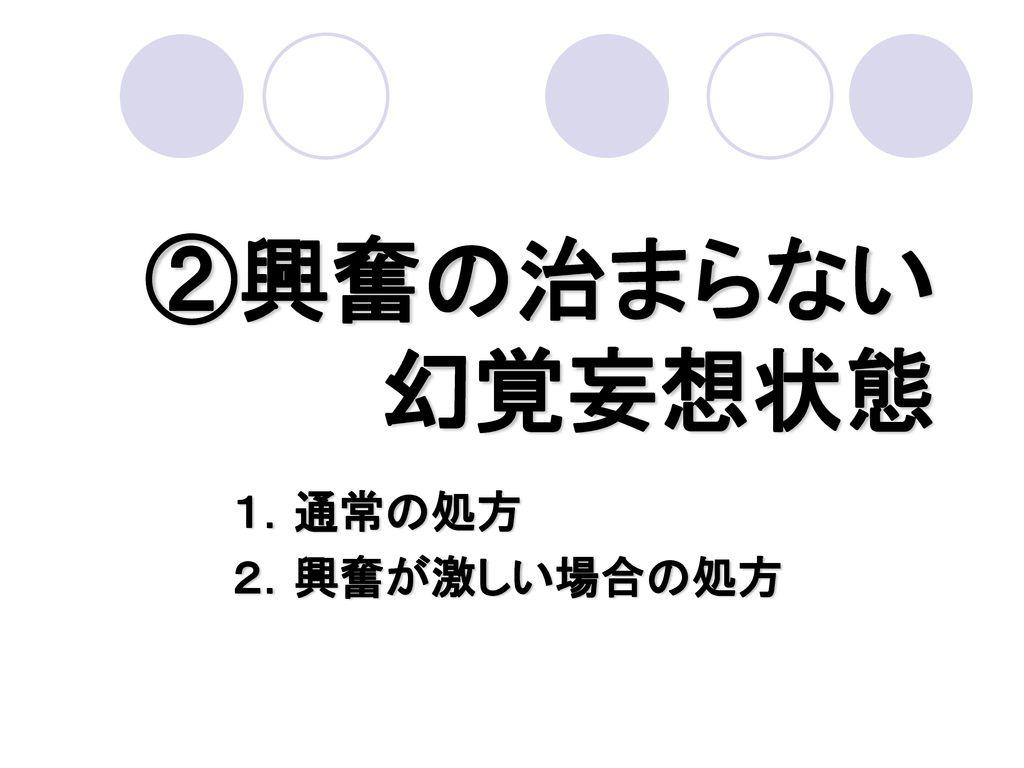 ②興奮の治まらない 幻覚妄想状態 1.通常の処方 2.興奮が激しい場合の処方