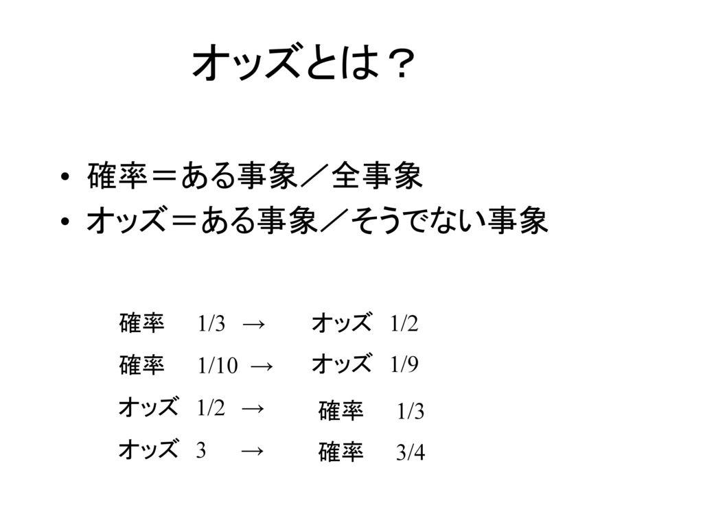 オッズとは? 確率=ある事象/全事象 オッズ=ある事象/そうでない事象 確率 1/3 → 確率 1/10 → オッズ 1/2 →
