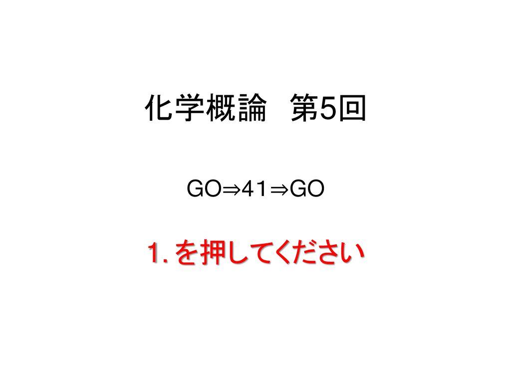 化学概論 第5回 GO⇒41⇒GO を押してください 33 / 80
