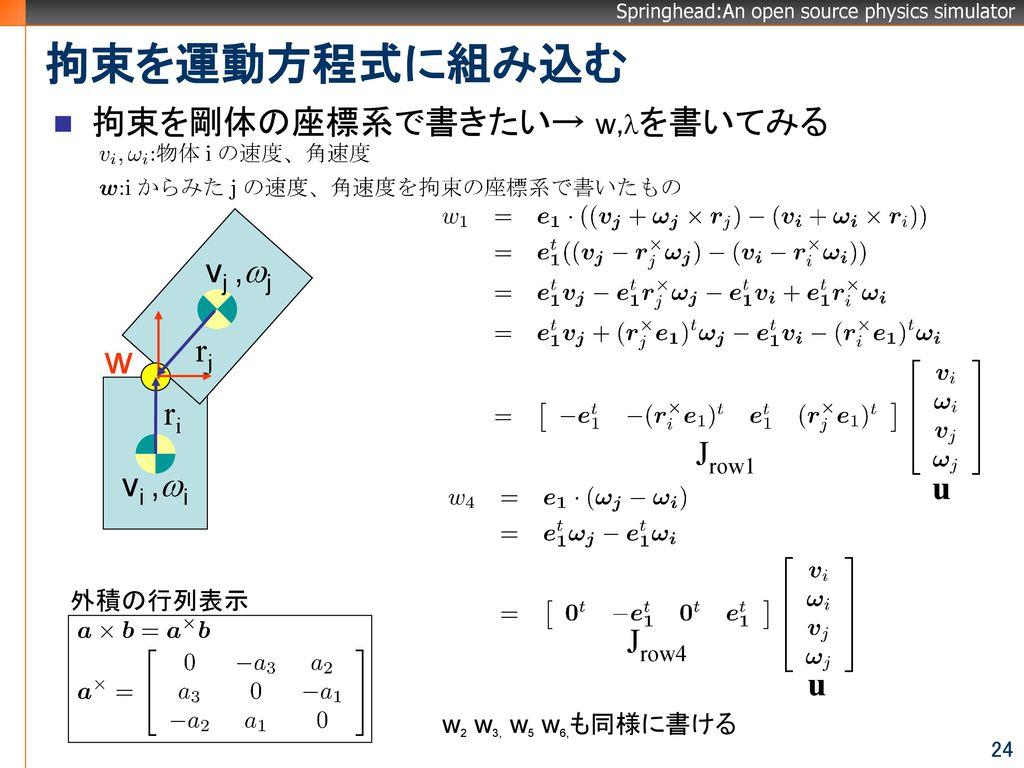 拘束を運動方程式に組み込む w 拘束を剛体の座標系で書きたい→ w,lを書いてみる vj ,wj rj ri Jrow1 vi ,wi u