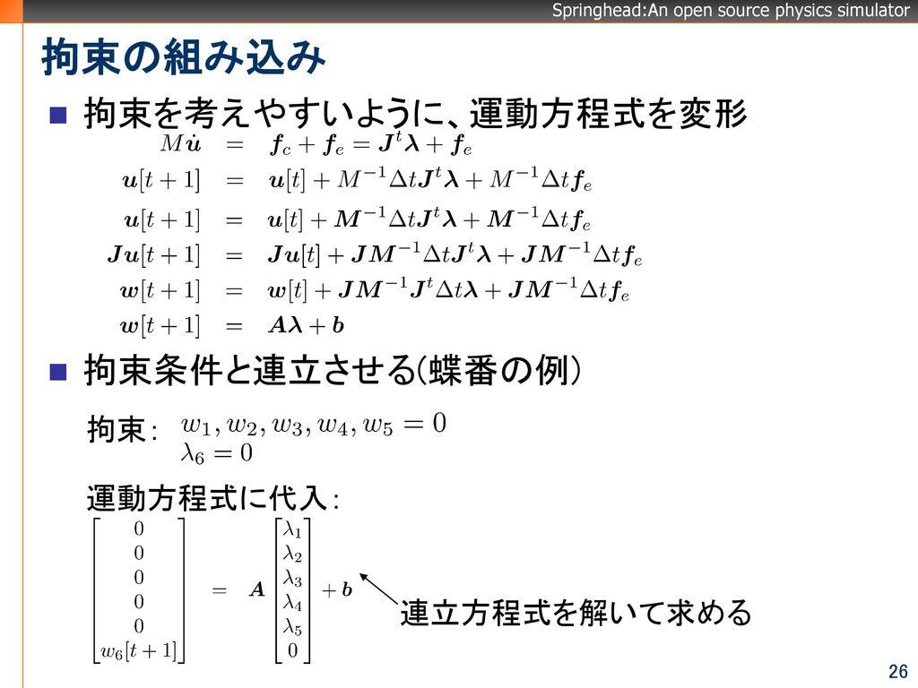 拘束の組み込み 拘束を考えやすいように、運動方程式を変形 拘束条件と連立させる(蝶番の例) 拘束: 運動方程式に代入: