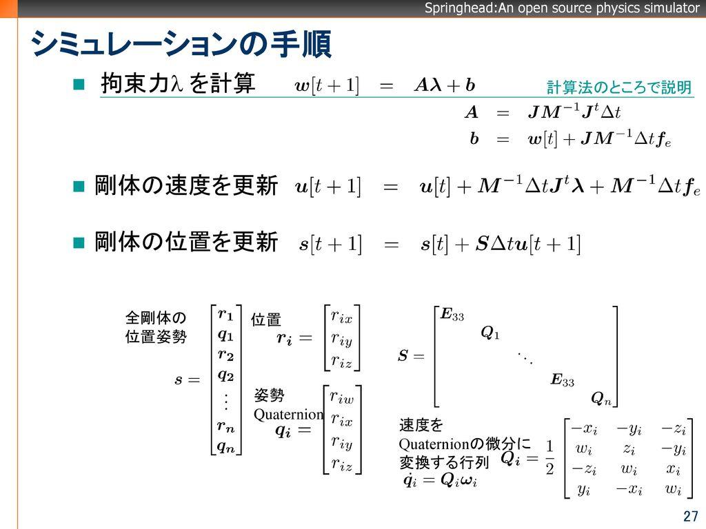 シミュレーションの手順 拘束力l を計算 剛体の速度を更新 剛体の位置を更新 計算法のところで説明 全剛体の 位置姿勢 位置 姿勢