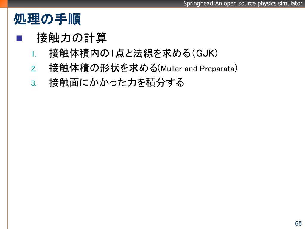 処理の手順 接触力の計算 接触体積内の1点と法線を求める(GJK) 接触体積の形状を求める(Muller and Preparata)