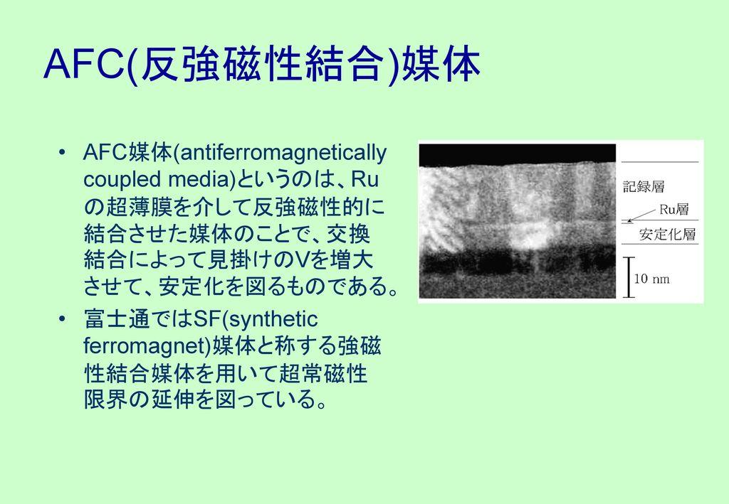 AFC(反強磁性結合)媒体 AFC媒体(antiferromagnetically coupled media)というのは、Ruの超薄膜を介して反強磁性的に結合させた媒体のことで、交換結合によって見掛けのVを増大させて、安定化を図るものである。