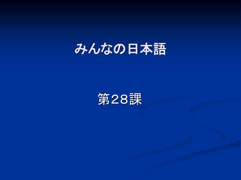 みんなの日本語 第28課 こんにちは 今から28課を勉強します。 クリック