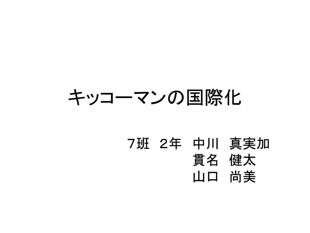 キッコーマンの国際化 7班 2年 中川 真実加 貫名 健太 山口 尚美