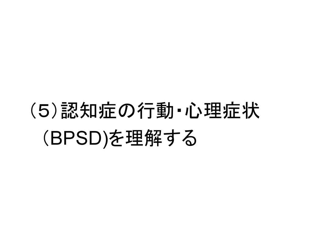 (5)認知症の行動・心理症状 (BPSD)を理解する