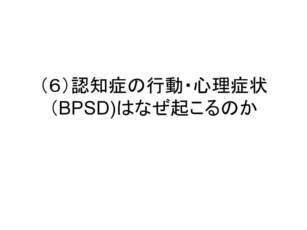 (6)認知症の行動・心理症状 (BPSD)はなぜ起こるのか