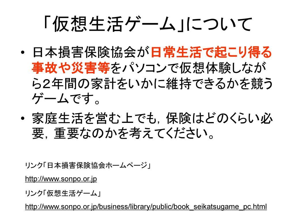 「仮想生活ゲーム」について 日本損害保険協会が日常生活で起こり得る事故や災害等をパソコンで仮想体験しながら2年間の家計をいかに維持できるかを競うゲームです。 家庭生活を営む上でも,保険はどのくらい必要,重要なのかを考えてください。