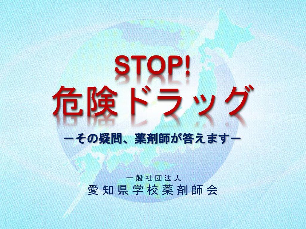 危険ドラッグ STOP! -その疑問、薬剤師が答えます- 一 般 社 団 法 人 愛 知 県 学 校 薬 剤 師 会
