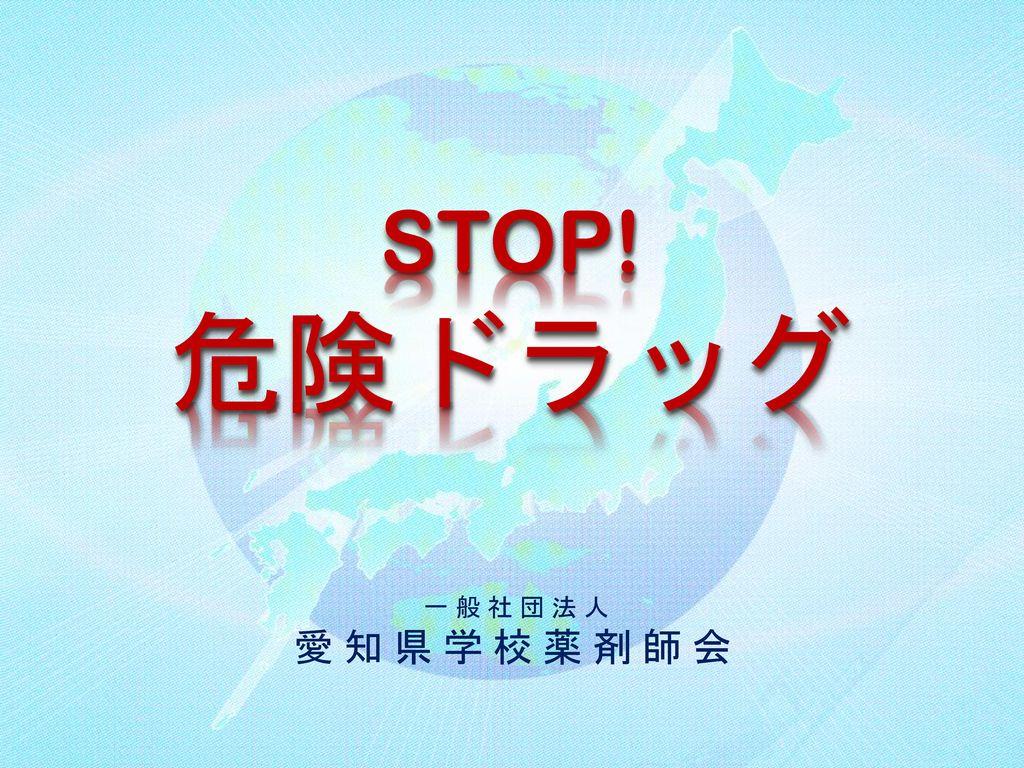 STOP! 危険ドラッグ 一 般 社 団 法 人 愛 知 県 学 校 薬 剤 師 会