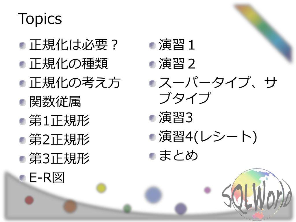 Topics 正規化は必要? 正規化の種類 正規化の考え方 関数従属 第1正規形 第2正規形 第3正規形 E-R図 演習1 演習2
