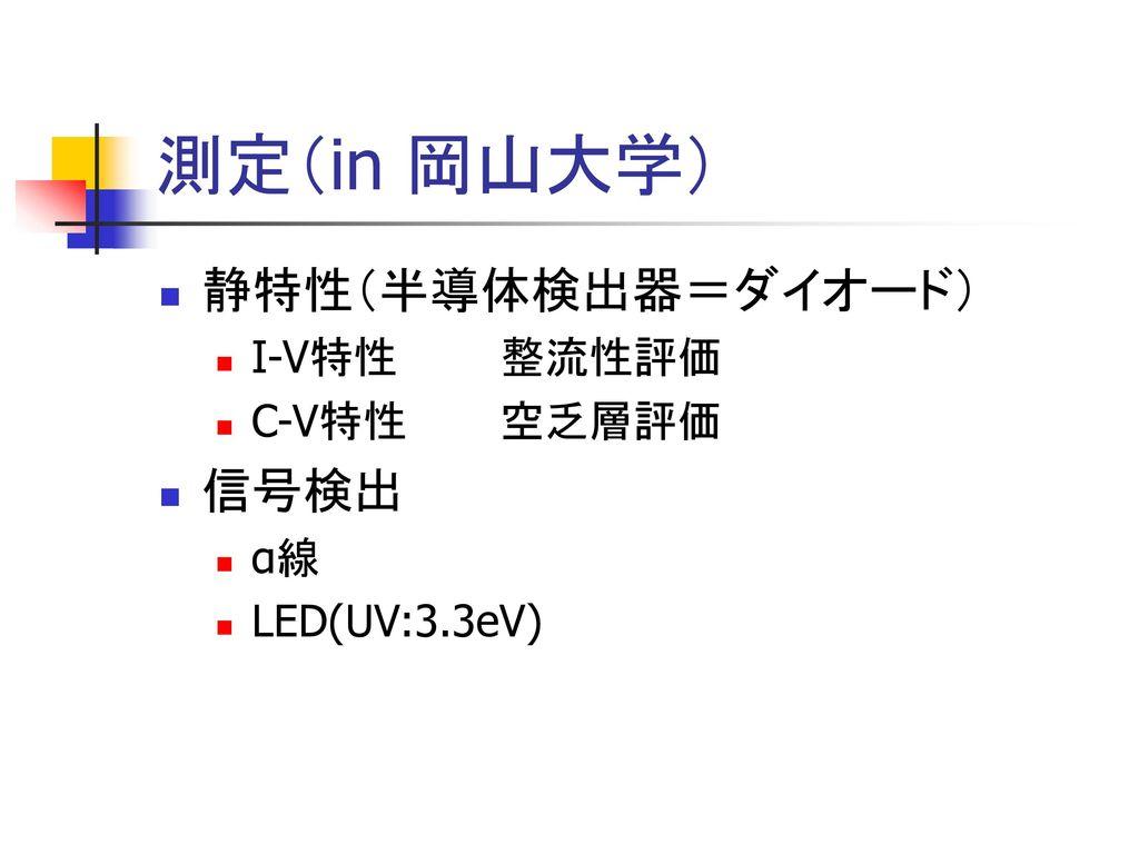 測定(in 岡山大学) 静特性(半導体検出器=ダイオード) 信号検出 I-V特性 整流性評価 C-V特性 空乏層評価 α線