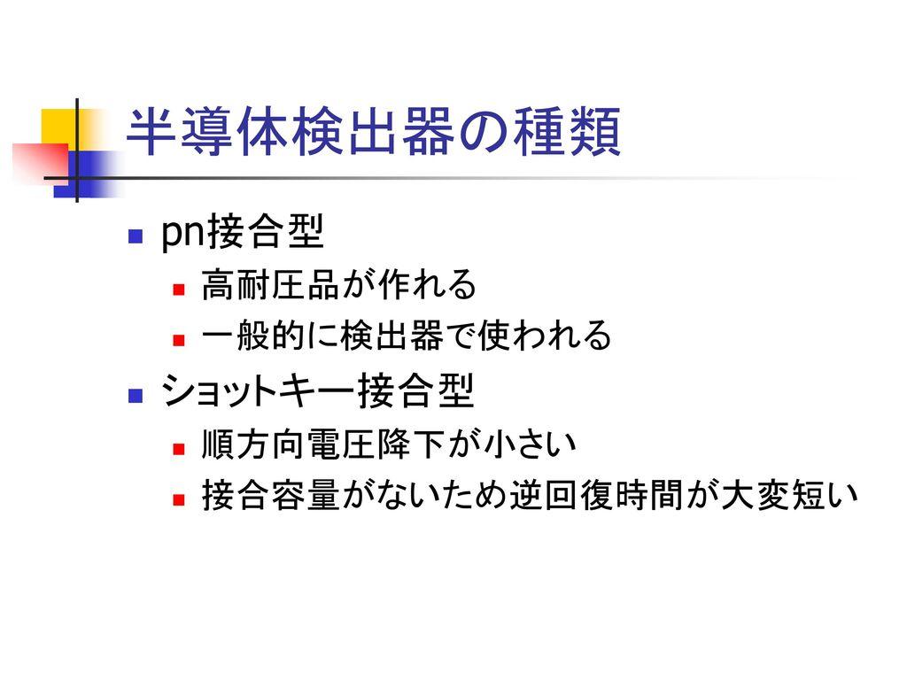 半導体検出器の種類 pn接合型 ショットキー接合型 高耐圧品が作れる 一般的に検出器で使われる 順方向電圧降下が小さい